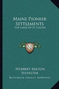 image of Maine Pioneer Settlements: The Land Of St. Castin
