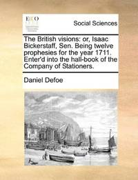 image of The British visions: or, Isaac Bickerstaff, Sen. Being twelve prophesies for the year 1711. Enter'd into the hall-book of the Company of Stationers