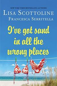I've Got Sand In All the Wrong Places by Scottoline, Lisa &  Francesca Serritella - 2017