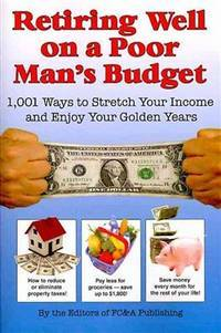 Retiring Well on a Poor Man's Budget: 1,001 Ways to Stretch Your Income and Enjoy Your Golden Years by FC & A Publishing