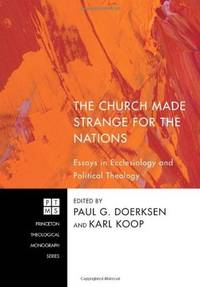 The Church Made Strange for the Nations; Essays in Ecclesiology and Political Theology (Publisher series: Princeton Theological Monograph Series.)