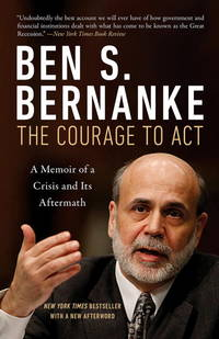 The Courage to Act: A Memoir of a Crisis and Its Aftermath [Paperback] [May 02, 2017] Bernanke,...