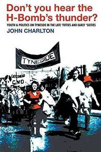 Don't you hear the H-Bomb's thunder?: youth & politics on Tyneside in the late...