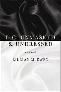 D.C. Unmasked & Undressed: A Memoir by McEwen Lillian - Hardcover - 2011-02-01 - from Ergodebooks (SKU: SONG0982000995)