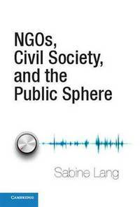 NGOs, Civil Society, and the Public Sphere by  Sabine Lang - First Edition - 2012 - from Prior Books (SKU: 119219)