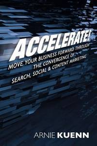 Accelerate Move Your Business Forward Through the Convergence of Search Social and Content Marketing