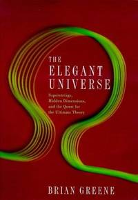 The elegant universe: Superstrings, hidden dimensions, and the quest for the ultimate theory by Greene, B