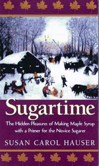 Sugartime : the hidden pleasures of making maple syrup with a primer for the novice sugarer [signed by the author]