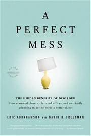 A Perfect Mess: The Hidden Benefits of Disorder--How Crammed Closets, Cluttered Offices, and...