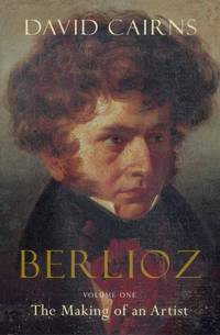 Berlioz: Volume One: The Making of an Artist, 1803-1832