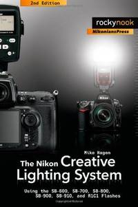 The Nikon Creative Lighting System : Using the SB-600, SB-700, SB-800, SB-900, and R1C1 Flashes
