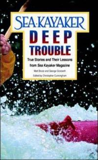 Sea Kayaker's Deep Trouble. True Stories and Their Lessons from Sea Kayaker Magazine