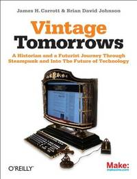 Vintage Tomorrows: A Historian And A Futurist Journey Through Steampunk Into The Future of...