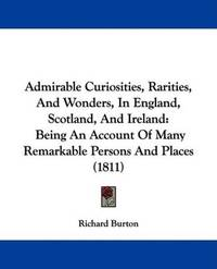 image of Admirable Curiosities, Rarities, And Wonders, In England, Scotland, And Ireland: Being An Account Of Many Remarkable Persons And Places (1811)