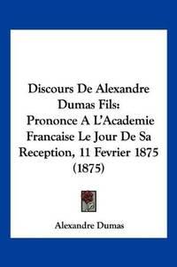 image of Discours De Alexandre Dumas Fils: Prononce A L'Academie Francaise Le Jour De Sa Reception, 11 Fevrier 1875 (1875) (French Edition)