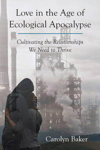 Love in the Age of Ecological Apocalypse: Cultivating the Relationships We Need