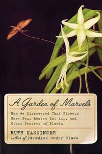 A GARDEN OF MARVELS : HOW WE DISCOVERED THAT FLOWERS HAVE SEX, LEAVES EAT AIR, AND OTHER SECRETS...