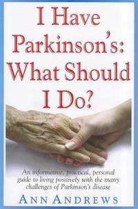 I Have Parkinson's: What Should I Do?: An Informative, Practical, Personal Guide to Living...