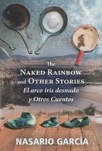 The Naked Rainbow and Other Stories El Arco Iris Desnudo Y Otros Cuentos