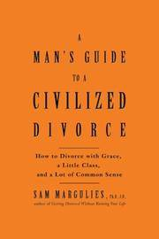 A Man's Guide to a Civilized Divorce: How to Divorce With Grace, a Little Class, and a Lot of Common Sense
