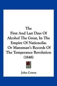 The First and Last Days of Alcohol The Great, In the Empire of Nationolia: Or Manxman's Records of the Temperance Revolution (1848)