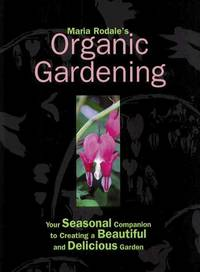 Maria Rodale's Organic Gardening : Your Seasonal Companion to Creating a  Beautiful and Delicious Garden