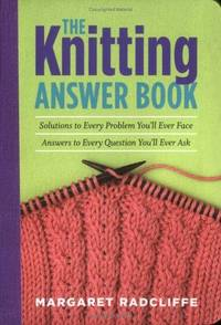 The Knitting Answer Book: Solutions to Every Problem You'll Ever Face; Answers to Every Question...