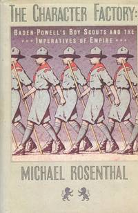 image of The Character Factory; Baden-Powell's Boy Scouts And The Imperatives Of Empire