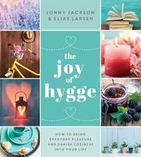 The Joy of Hygge : How to Bring Everyday Pleasure and Danish Coziness into Your Life
