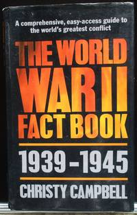 The World War Two Fact Book. 1939-1945. A Comprehensive, easy-access guide to the world's greatest conflict. by Campbell, Christy - 1985