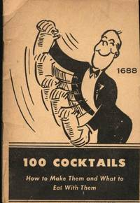 100 Cocktails: How to Make Them and What to Eat with Them (A Laboratory Manual of Cocktail Making with Appetizers to Offset Them)
