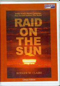 Raid on the Sun: Inside Israel's Secret Campaign That Denied Saddam the Bomb by  Rodger W Claire - 2004 - from Bookmarc's and Biblio.com