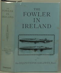 THE FOWLER IN IRELAND Or Notes on the Haunts and Habits of Wildfowl and  Seafowl Including Instructions in the Art of Shooting and Capturing Them by  Ralph Payne-Gallwey - Hardcover - Limited Edition - Reprint of 1882 Edition - 1985 - from Gravelly Run Antiquarians (SKU: 24063)