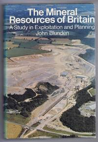 The Mineral Resources of Britain, A Study in Exploitation and Planning by John Blunden - First Edition - 1975 - from Bailgate Books Ltd and Biblio.com