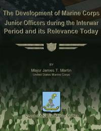 The Development of Marine Corps Junior Officers During the Interwar Period and Its Relevance Today by  James  Major James T. - Paperback - 2012 - from ThriftBooks (SKU: G1479286656I5N00)