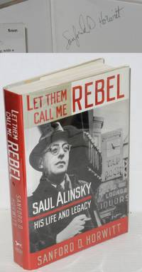 image of Let them call me rebel; Saul Alinsky--his life and legacy