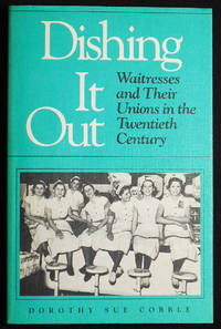 Dishing It Out: Waitresses and Their Unions in the Twentieth Century by  Dorothy Sue Cobble - Paperback - 1991 - from Classic Books and Ephemera and Biblio.com