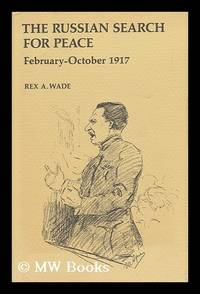 The Russian Search for Peace, February-October 1917 [By] Rex A. Wade
