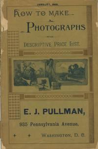 HOW TO MAKE PHOTOGRAPHS AND DESCRIPTIVE PRICE LIST.; E. J. PULLMAN, 935 PENNSYLVANIA AVENUE, WASHINGTON, D. C. JANUARY, 1889. [cover title]