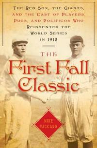 image of The First Fall Classic : The Red Sox, the Giants and the Cast of Players, Pugs and Politicos Who Re-Invented the World Series In 1912