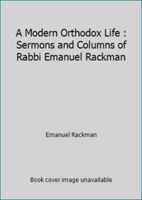 A Modern Orthodox Life : Sermons and Columns of Rabbi Emanuel Rackman