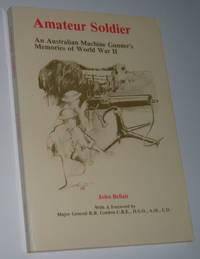 AMATEUR SOLDIER : An Australian Machine Gunner`s Memories of World War II