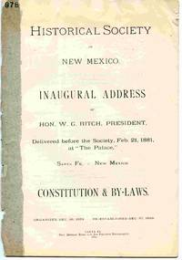 Historical Society Of New Mexico Inaugural Address Of Hon. W.G. Ritch,  President, Delivered before the Society, Feb. 21, 1881, At `the Palace,  ' Santa Fe, New Mexico. Constitution and By-Laws