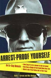 Arrest-Proof Yourself : An Ex-Cop Reveals How Easy It Is for Anyone to Get Arrested, How Even a...