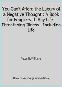 You Can't Afford the Luxury of a Negative Thought : A Book for People with Any Life-Threatening...