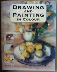 Drawing and Painting in Colour. How to understand colour and make it work for you.