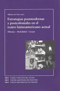 ESTRATEGIAS POSTMODERNAS Y POSTCOLONIALES EN EL TEATRO LATINOAMERICANO ACTUAL. HIBRIDEZ-MEDIALIDAD-CUERPO