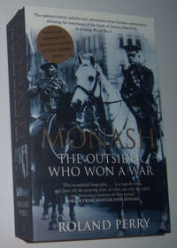MONASH: The Outsider Who Won a War. A Biography of Australia's Greatest Military Commander