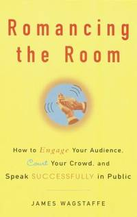 Romancing the Room : How to Engage Your Audience, Court Your Crowd, and Speak Successfully in Public
