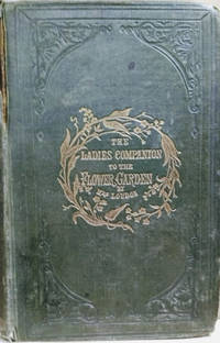 The Ladies' Companion to the Flower-Garden:  Being an Alphabetical  Arrangement of all the Ornamental Plants Usually Grown in Gardens and  Shrubberies; with Full Directions for Their Culture